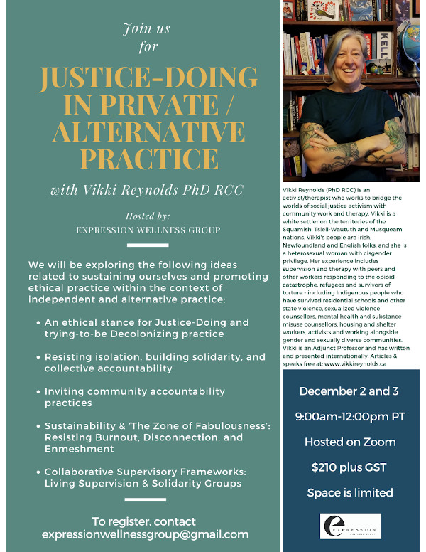 Justice-Doing in Alternative/Private Practice VIKKI REYNOLDS PhD RCC Online workshop for therapists & counsellors in private or alternative practice with intention for Justice- Doing & enacting collective ethics. Dec 2 and 3 9-12 PST $210 expressionwellnessgroup@gmail.com