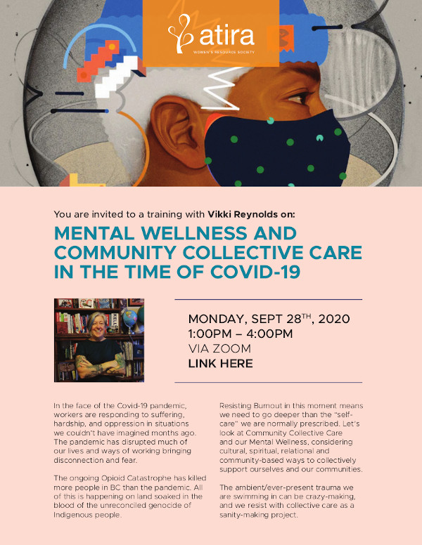 "MENTAL WELLNESS AND COMMUNITY COLLECTIVE CARE IN THE TIME OF COVID-19 In the face of the Covid-19 pandemic, workers are responding to suffering, hardship, and oppression in situations we couldn't have imagined months ago. The pandemic has disrupted much of our lives and ways of working bringing disconnection and fear. The ongoing Opioid Catastrophe has killed more people in BC than the pandemic. All of this is happening on land soaked in the blood of the unreconciled genocide of Indigenous people. MONDAY, SEPT 28TH, 2020 1:00PM – 4:00PM VIA ZOOM LINK HERE MENTAL WELLNESS AND COMMUNITY COLLECTIVE CARE IN THE TIME OF COVID-19 Resisting Burnout in this moment means we need to go deeper than the ""selfcare"" we are normally prescribed. Let's look at Community Collective Care and our Mental Wellness, considering cultural, spiritual, relational and community-based ways to collectively support ourselves and our communities. The ambient/ever-present trauma we are swimming in can be crazy-making, and we resist with collective care as a sanity-making project."