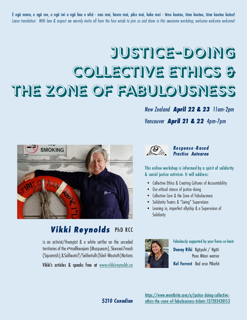 "Justice-Doing, Collective Ethics & The Zone of Fabulousness Online Workshop for community workers & therapists to promote justice-doing, collective ethics, sustainability and collective care resisting About this Event E ngā mana, e ngā reo, e ngā iwi o ngā hau e whā - nau mai, haere mai, pike mai, kake mai - tēna koutou, tēna koutou, tēna koutou katoa! Loose translation: With love & respect we warmly invite all from the four winds to join us and share in this awesome workshop, welcome welcome welcome! New Zealand Apr 22 & 23 11am -2pm Melbourne Australia 9am -12 pm (Vancouver PDT 4-7 pm Apr 21 & 22) Vikki's online workshop is informed by a spirit of solidarity & social justice activism. An ethics of Justice-Doing in our work requires we have a hopeful skepticism about our practice, examining our work to see if we are ""walking our talk"" as social movements teach. This workshop aims to build intentional community to hold space for a rigorous investigation into the ethics alive in our work. We will be exploring the following ideas related to sustaining ourselves and promoting ethical practice within the context of mean-spirited politics and oppressive structural violence: Collective Ethics & Creating Cultures of Accountability Our Ethical Stance of Justice-Doing Collective Care & the Zone of Fabulousness Solidarity Teams & ""Living"" Supervision Leaning in, imperfect allyship & a Supervision of Solidarity Inquiries: info@rbpa.co.nz"
