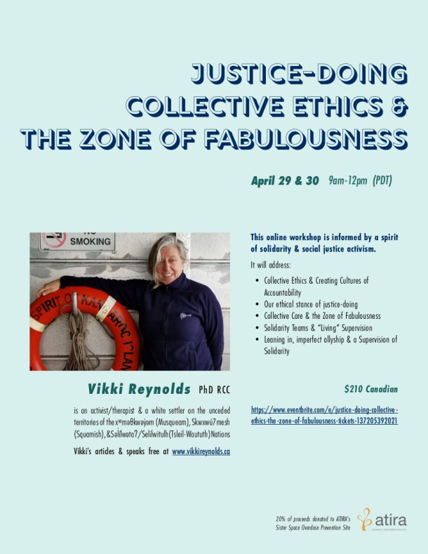 "Online Workshop for community workers & therapists to promote justice-doing, collective ethics, sustainability and collective care resisting About this Event Apr 29 & 30 2021 9am-12pm (PDT) Vikki's online workshop is informed by a spirit of solidarity & social justice activism. An ethics of Justice-Doing in our work requires we have a hopeful skepticism about our practice, examining our work to see if we are ""walking our talk"" as social movements teach. This workshop aims to build intentional community to hold space for a rigorous investigation into the ethics alive in our work. We will be exploring the following ideas related to sustaining ourselves and promoting ethical practice within the context of mean-spirited politics and oppressive structural violence: Collective Ethics & Creating Cultures of Accountability Our Ethical Stance of Justice-Doing Collective Care & the Zone of Fabulousness Solidarity Teams & ""Living"" Supervision Leaning in, imperfect allyship & a Supervision of Solidarity Vikki Reynolds (PhD RCC) is an activist/therapist & a white settler on the unceded territories of the xʷməθkwəy̓əm (Musqueam), Skwxwú7mesh (Squamish), & Səl̓ílwətaʔ/Selilwitulh (Tsleil-Waututh) Nations. Vikki's articles & speaks free at: www.vikkireynolds.ca 20% of Proceeds donated to ATIRA's Sister Space Overdose Prevention"