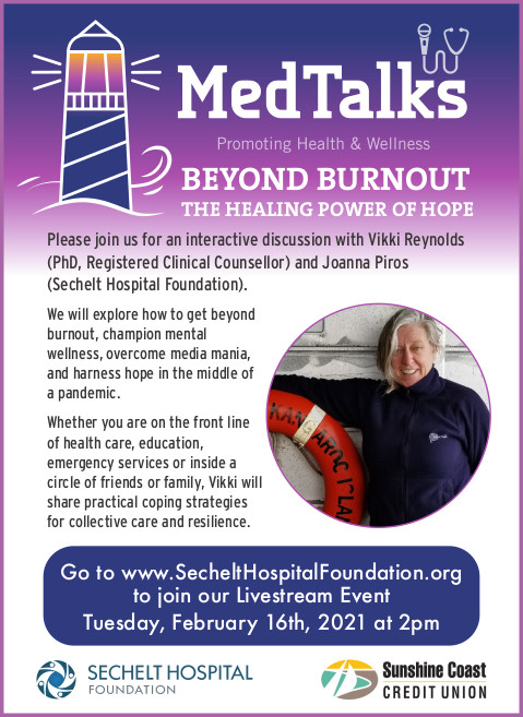 Please join us for an interactive discussion with Vikki Reynolds (PhD, Registered Clinical Counsellor) and Joanna Piros(Sechelt Hospital Foundation). 2pmWe will explore how to get beyond burnout, champion mental wellness, overcome media mania, and harness hope in the middle of a pandemic.Whether you are on the front line of health care, education, emergency services or inside a circle of friends or family, Vikki will share practical coping strategies for collective care and resilience. HOPEGo to www.SecheltHospitalFoundation.orgto join our Livestream EventTuesday, February 16th, 2021 at 2pmWe