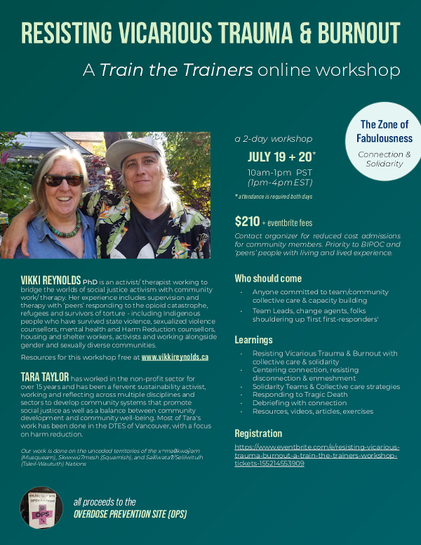 train-the-trainers-workshoptickets- 155214553909 Learnings • Resisting Vicarious Trauma & Burnout with collective care & solidarity • Centering connection, resisting disconnection & enmeshment • Solidarity Teams & Collective care strategies • Responding to Tragic Death • Debriefing with connection • Resources, videos, articles, exercises all proceeds to the OVERDOSE PREVENTION SITE (OPS) ' ' * attendance is required both days JULY 19 + 20 10am-1pm PST (1pm-4pm EST) * a 2-day workshop