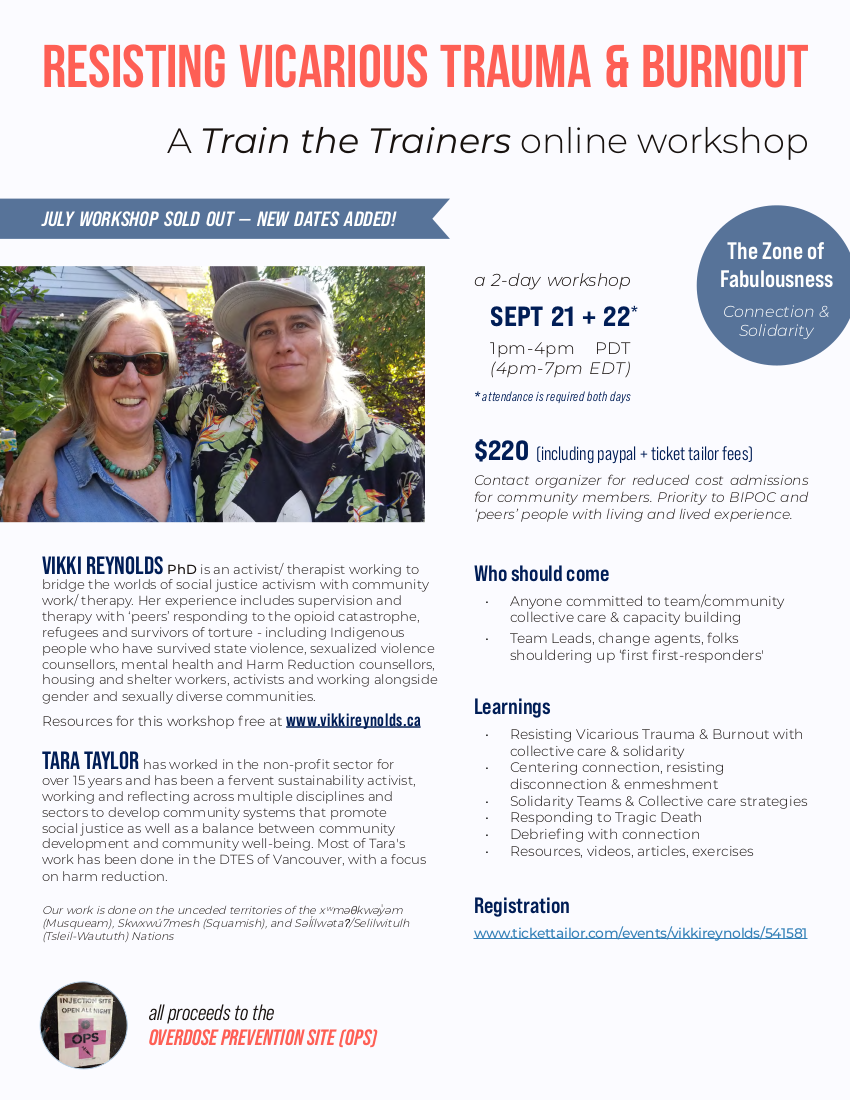 JULY WORKSHOP SOLD OUT NEW SEPTEMBER DATES ADDED A Train the Trainers online workshop RESISTING VICARIOUS TRAUMA & BURNOUT 2 day workshop with Vikki Reynolds and Tara Taylor attendance is required both days September 21 & 22, 1 – 4 pm PDT (4 – 7 pm EDT) Cost: $220 including Paypal and Ticket Tailor processing fees all proceeds to the OVERDOSE PREVENTION SOCIETY (OPS) Contact organizer for reduced cost admissions for community members. Priority to BIPOC and 'peers' people with living and lived experience. Who should come Anyone committed to team/community collective care & capacity building Team Leads, change agents, folks shouldering up 'first first-responders' Learnings Resisting Vicarious Trauma & Burnout with collective care & solidarity Centering connection, resisting disconnection & enmeshment Solidarity Teams & Collective care strategies Responding to Tragic Death Debriefing with connection Resources, videos, articles, exercises